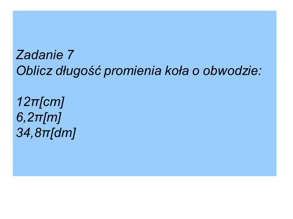 Zadanie 7 Oblicz długość promienia koła o obwodzie: 12π[cm] 6,2π[m] 34,8π[dm]